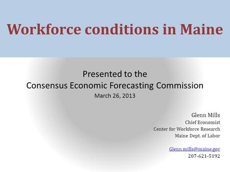 Workforce conditions in Maine Presented to the Consensus Economic Forecasting Commission March 26, 2013 Glenn Mills Chief Economist Center for Workforce.