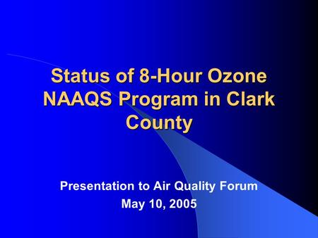 Status of 8-Hour Ozone NAAQS Program in Clark County Presentation to Air Quality Forum May 10, 2005.