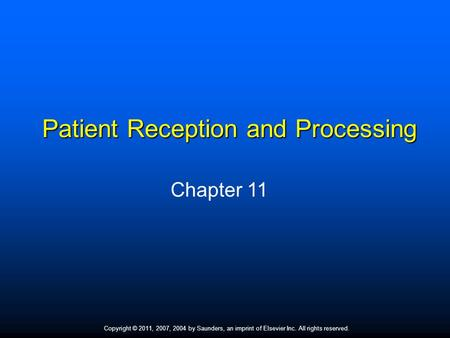 Copyright © 2011, 2007, 2004 by Saunders, an imprint of Elsevier Inc. All rights reserved. 1 Patient Reception and Processing Chapter 11.