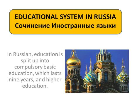 EDUCATIONAL SYSTEM IN RUSSIA Сочинение Иностранные языки In Russian, education is split up into compulsory basic education, which lasts nine years, and.