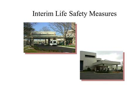 Interim Life Safety Measures Eleven Administration Actions of Interim Life Safety Measures ÷Ensure free and unobstructed exits. Personnel receive additional.