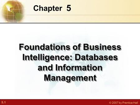5.1 © 2007 by Prentice Hall 5 Chapter Foundations of Business Intelligence: Databases and Information Management.