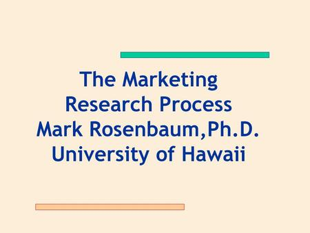The Marketing Research Process Mark Rosenbaum,Ph.D. University of Hawaii.
