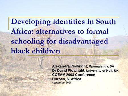 1 Developing identities in <strong>South</strong> Africa: alternatives to formal schooling <strong>for</strong> disadvantaged black children Alexandra Plowright, Mpumalanga, SA Dr David.