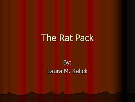 The Rat Pack By: Laura M. Kalick. Contents Who they were Who they were Brief Biography of each Brief Biography of each Where and how they started Where.