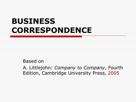 BUSINESS CORRESPONDENCE Based on A. Littlejohn: Company to Company, Fourth Edition, Cambridge University Press, 2005.