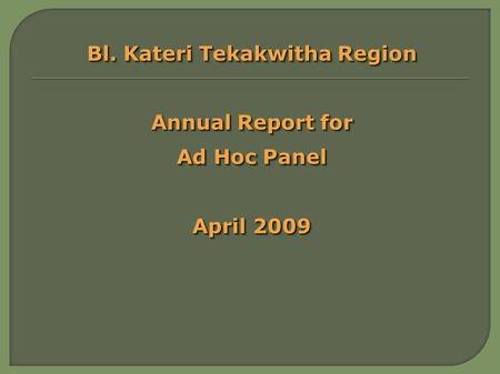 Bl. Kateri Tekakwitha Region Annual Report for Ad Hoc Panel April 2009 Bl. Kateri Tekakwitha Region Annual Report for Ad Hoc Panel April 2009.