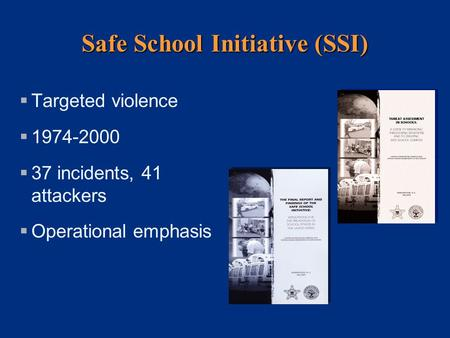 Safe School Initiative (SSI)  Targeted violence  1974-2000  37 incidents, 41 attackers  Operational emphasis.