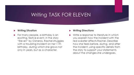 "Writing TASK FOR ELEVEN  Writing Situation  For many people, a birthday is an exciting, festive event. In the story ""Eleven"" by Cisneros, Rachel struggles."