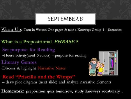 SEPTEMBER 8 Warm Up: Turn-in Watson One-pager & take a Knowsys Group 1 – Scenarios What is a Prepositional PHRASE ? Set purpose for Reading - House activity(need.