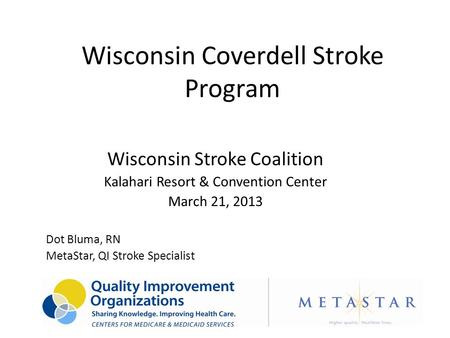 Wisconsin Coverdell Stroke Program Wisconsin Stroke Coalition Kalahari Resort & Convention Center March 21, 2013 Dot Bluma, RN MetaStar, QI Stroke Specialist.