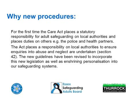 Why new procedures: For the first time the Care Act places a statutory responsibility for adult safeguarding on local authorities and places duties on.