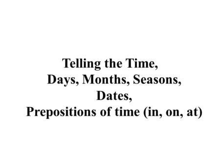Telling the Time. Telling the Time, Days, Months, Seasons, Dates, Prepositions of time (in, on, at)