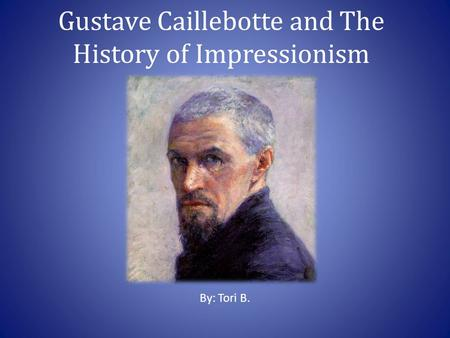 Gustave Caillebotte and The History of Impressionism By: Tori B.