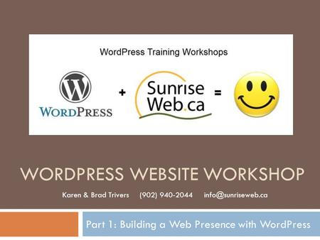 WORDPRESS WEBSITE WORKSHOP Part 1: Building a Web Presence with WordPress Karen & Brad Trivers (902) 940-2044