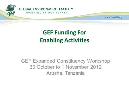 GEF Funding For Enabling Activities GEF Expanded Constituency Workshop 30 October to 1 November 2012 Arusha, Tanzania.