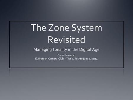 "Purpose of this Session Optimizing tonality. Is zone system still relevant? How digital photography changed the game. Considerations for a ""fine art"""