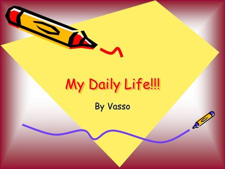 My Daily Life!!! By Vasso. MORNING I wake up at 7 am every day. At 8 am I eat my breakfast and leave for school. I usually arrive at school just 1 minute.