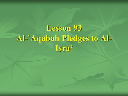 Lesson 93 Al-`Aqabah Pledges to Al- Isra'. [27] The Prophet's offering his message to the tribes and the first pledge of Al-`Aqabah.