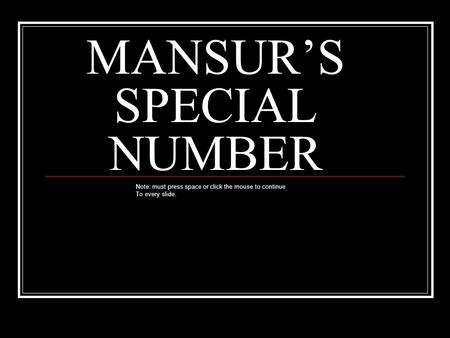 MANSUR'S SPECIAL NUMBER Note: must press space or click the mouse to continue To every slide.