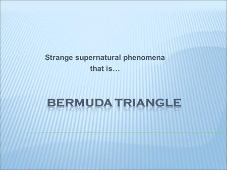 Strange supernatural phenomena that is… The Bermuda Triangle - name of the area of the Atlantic, in the territory of Bermuda. It is the place of many.