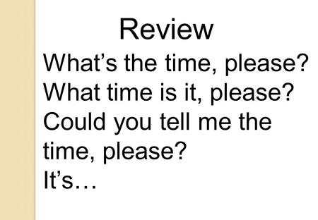 What's the time, please? What time is it, please? Could you tell me the time, please? It's… Review.