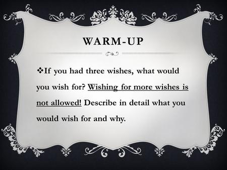 Warm-up If you had three wishes, what would you wish for? Wishing for more wishes is not allowed! Describe in detail what you would wish for and why.