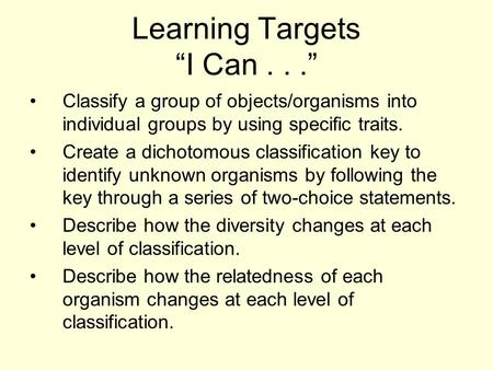 "Learning Targets ""I Can..."" Classify a group of objects/organisms into individual groups by using specific traits. Create a dichotomous classification."