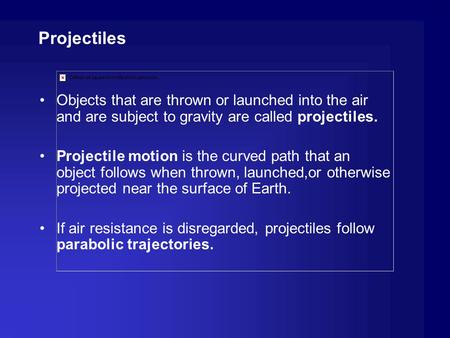 Projectiles Objects that are thrown or launched into the air and are subject to gravity are called projectiles. Projectile motion is the curved path that.
