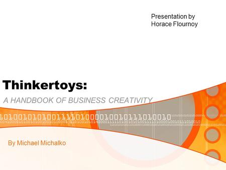 Thinkertoys: A HANDBOOK OF BUSINESS CREATIVITY By Michael Michalko Presentation by Horace Flournoy.