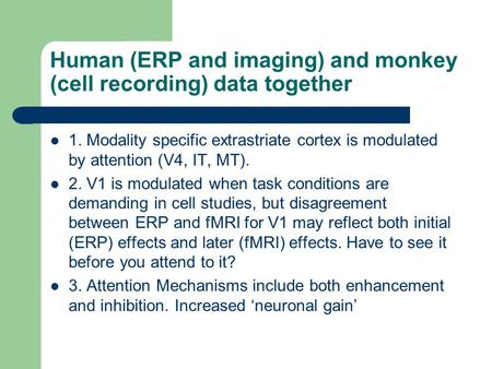 Human (ERP and imaging) and monkey (cell recording) data together 1. Modality specific extrastriate cortex is modulated by attention (V4, IT, MT). 2. V1.
