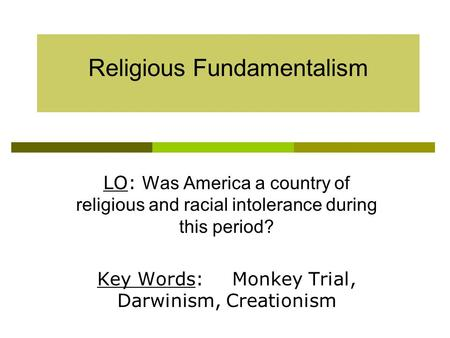 Religious Fundamentalism LO: Was America a country of religious and racial intolerance during this period? Key Words:Monkey Trial, Darwinism, Creationism.