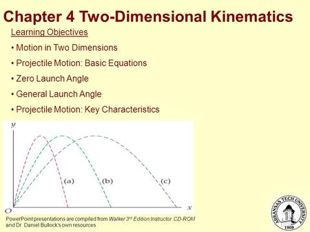 Chapter 4 Two-Dimensional Kinematics PowerPoint presentations are compiled from Walker 3 rd Edition Instructor CD-ROM and Dr. Daniel Bullock's own resources.