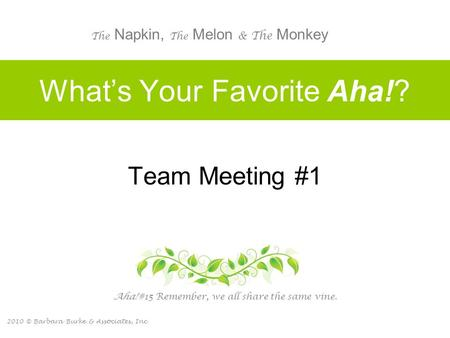 2010 © Barbara Burke & Associates, Inc. What's Your Favorite Aha!? Team Meeting #1 Aha! #15 Remember, we all share the same vine. The Napkin, The Melon.