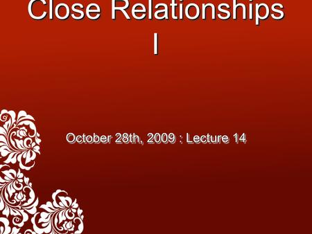 Close Relationships I October 28th, 2009 : Lecture 14.
