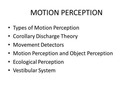 MOTION PERCEPTION Types of Motion Perception Corollary Discharge Theory Movement Detectors Motion Perception and Object Perception Ecological Perception.