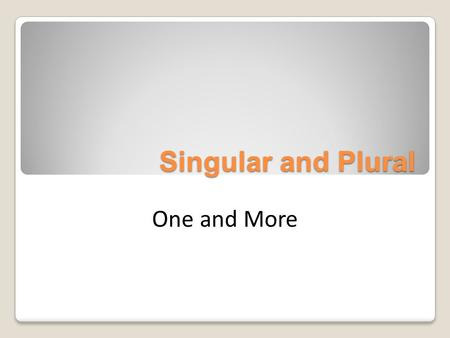 Singular and Plural One and More.