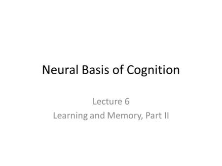 Neural Basis of Cognition Lecture 6 Learning and Memory, Part II.