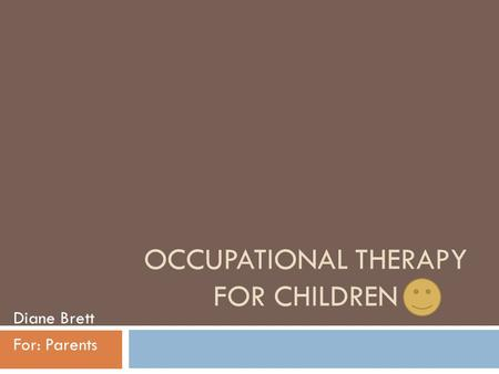 OCCUPATIONAL THERAPY FOR CHILDREN Diane Brett For: Parents.