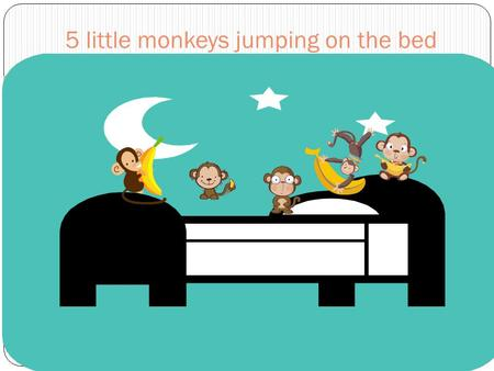 5 little monkeys jumping on the bed. One fell off and bumped his head.