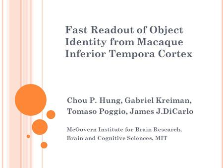 Fast Readout of Object Identity from Macaque Inferior Tempora Cortex Chou P. Hung, Gabriel Kreiman, Tomaso Poggio, James J.DiCarlo McGovern Institute for.