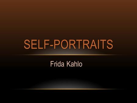 "Frida Kahlo SELF-PORTRAITS. SELF-PORTRAITS FRIDA KAHLO How many of you know the term ""selfie""? What is ""selfie"" short for? A ""selfie"" is short for a self-portrait."