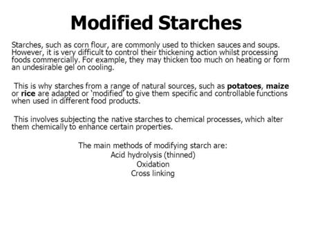 Modified Starches Starches, such as corn flour, are commonly used to thicken sauces and soups. However, it is very difficult to control their thickening.