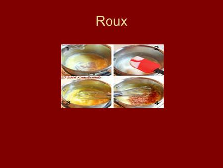 Roux. A thickening agent made with flour and fat Ratio based 1 part flour to 1 part fat In addition they can be thin or light, medium on thick.
