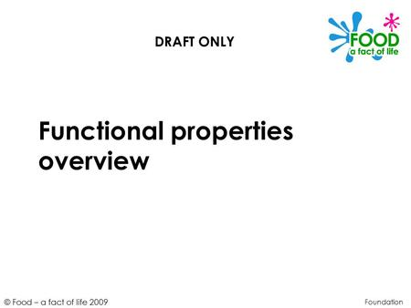 © Food – a fact of life 2009 Functional properties overview Foundation DRAFT ONLY.