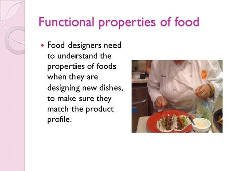 Functional properties of food Food designers need to understand the properties of foods when they are designing new dishes, to make sure they match the.