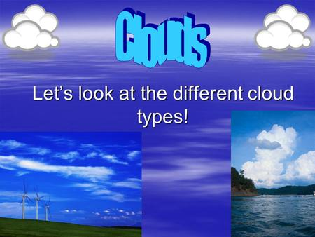 "Let's look at the different cloud types!. Cumulus  Description: fluffy, rounded piles of cotton  Means: ""heap"" or ""mass""  Height: low level (below."