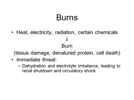 Burns Heat, electricity, radiation, certain chemicals  Burn (tissue damage, denatured protein, cell death) Immediate threat: –Dehydration and electrolyte.