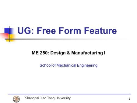 Shanghai Jiao Tong University 1 UG: Free Form Feature ME 250: Design & Manufacturing I School of Mechanical Engineering.