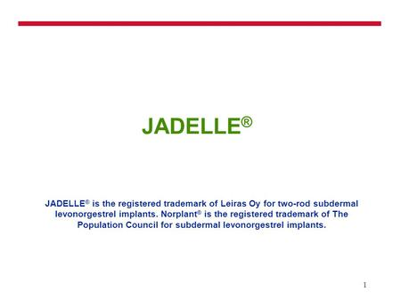 1 JADELLE ® JADELLE ® is the registered trademark of Leiras Oy for two-rod subdermal levonorgestrel implants. Norplant ® is the registered trademark of.